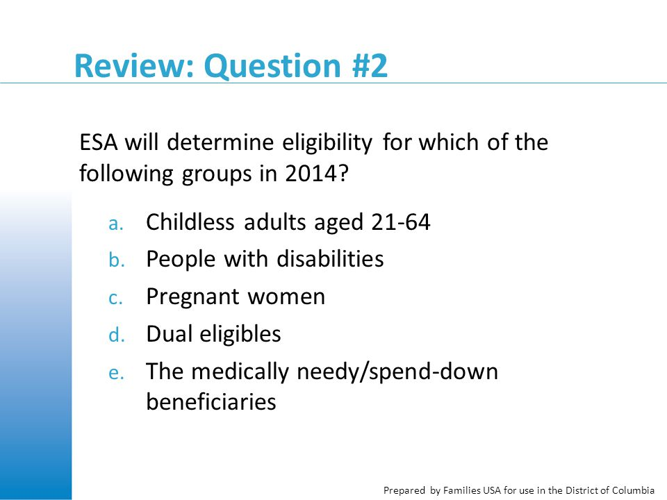 Prepared by Families USA for use in the District of Columbia Review: Question #2 ESA will determine eligibility for which of the following groups in 2014.
