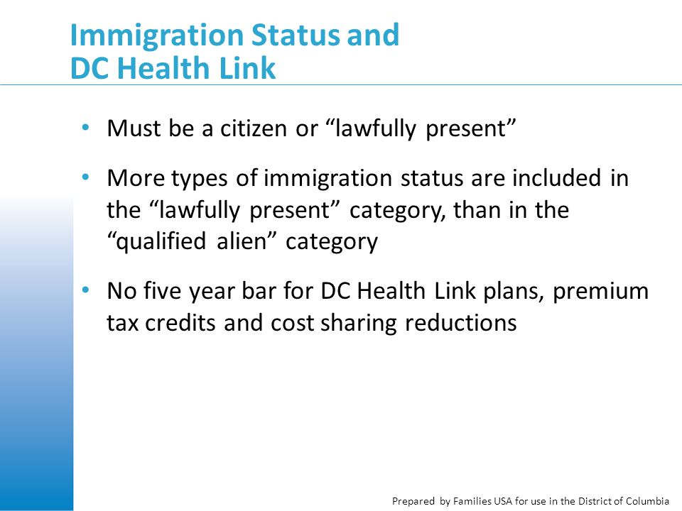 Prepared by Families USA for use in the District of Columbia Immigration Status and DC Health Link Must be a citizen or lawfully present More types of immigration status are included in the lawfully present category, than in the qualified alien category No five year bar for DC Health Link plans, premium tax credits and cost sharing reductions