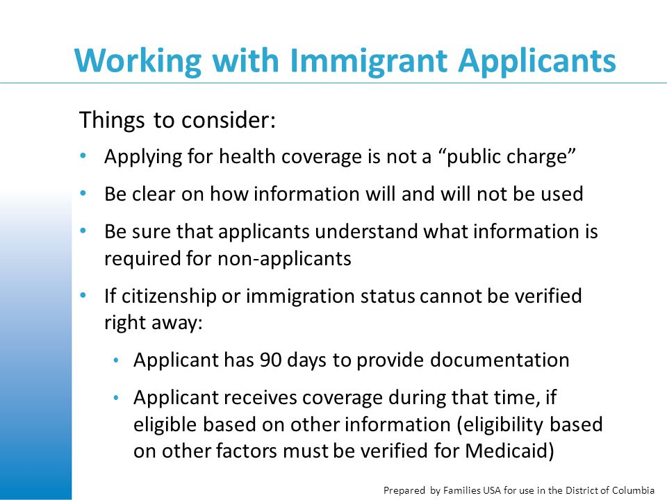 Prepared by Families USA for use in the District of Columbia Working with Immigrant Applicants Applying for health coverage is not a public charge Be clear on how information will and will not be used Be sure that applicants understand what information is required for non-applicants If citizenship or immigration status cannot be verified right away: Applicant has 90 days to provide documentation Applicant receives coverage during that time, if eligible based on other information (eligibility based on other factors must be verified for Medicaid) Things to consider:
