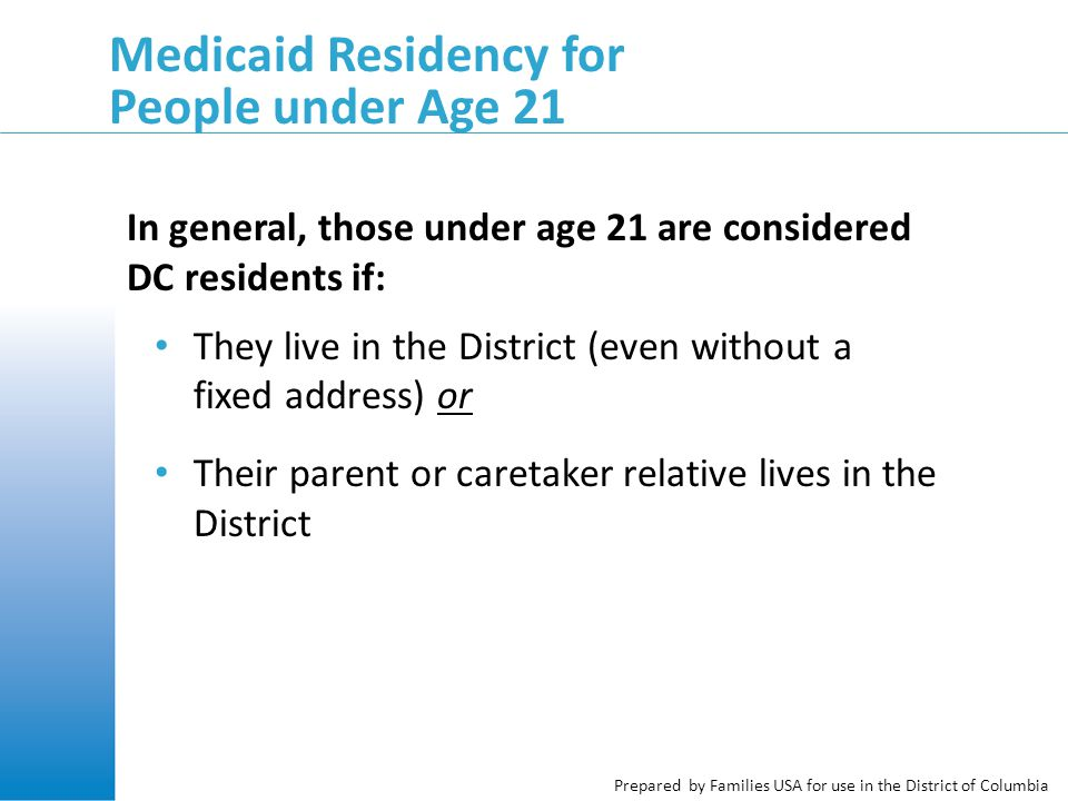 Prepared by Families USA for use in the District of Columbia Medicaid Residency for People under Age 21 In general, those under age 21 are considered DC residents if: They live in the District (even without a fixed address) or Their parent or caretaker relative lives in the District