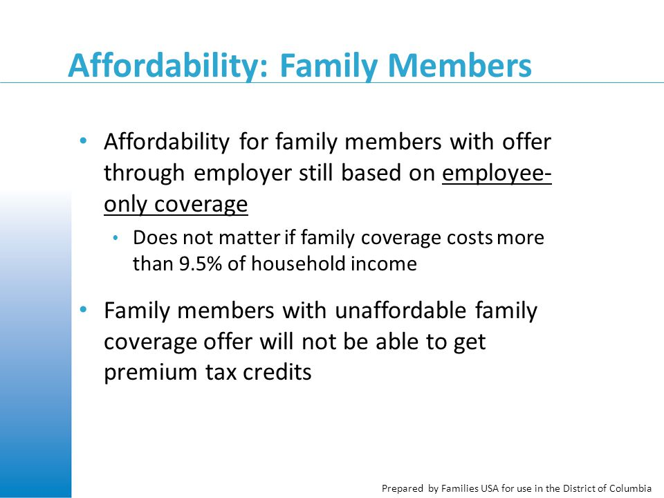 Affordability: Family Members Affordability for family members with offer through employer still based on employee- only coverage Does not matter if family coverage costs more than 9.5% of household income Family members with unaffordable family coverage offer will not be able to get premium tax credits
