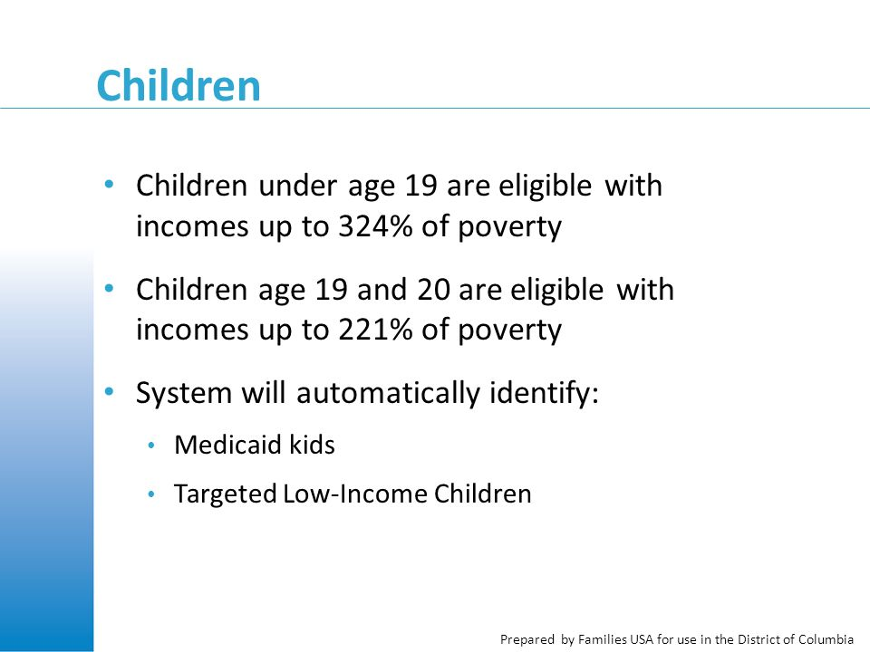 Prepared by Families USA for use in the District of Columbia Children Children under age 19 are eligible with incomes up to 324% of poverty Children age 19 and 20 are eligible with incomes up to 221% of poverty System will automatically identify: Medicaid kids Targeted Low-Income Children