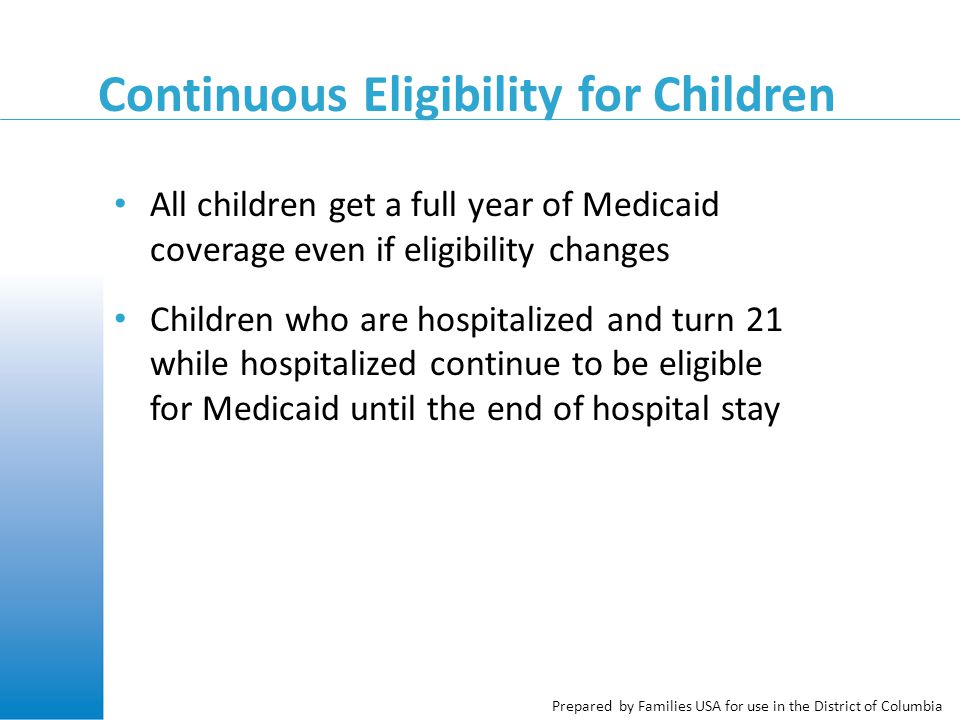 Prepared by Families USA for use in the District of Columbia Continuous Eligibility for Children All children get a full year of Medicaid coverage even if eligibility changes Children who are hospitalized and turn 21 while hospitalized continue to be eligible for Medicaid until the end of hospital stay