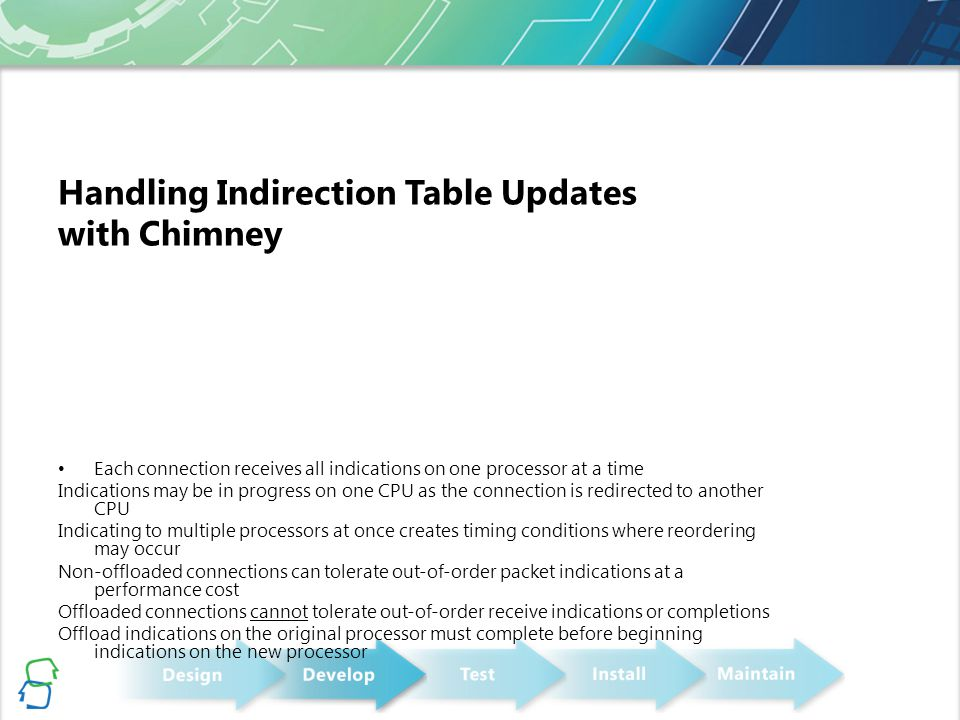 Handling Indirection Table Updates with Chimney Each connection receives all indications on one processor at a time Indications may be in progress on one CPU as the connection is redirected to another CPU Indicating to multiple processors at once creates timing conditions where reordering may occur Non-offloaded connections can tolerate out-of-order packet indications at a performance cost Offloaded connections cannot tolerate out-of-order receive indications or completions Offload indications on the original processor must complete before beginning indications on the new processor