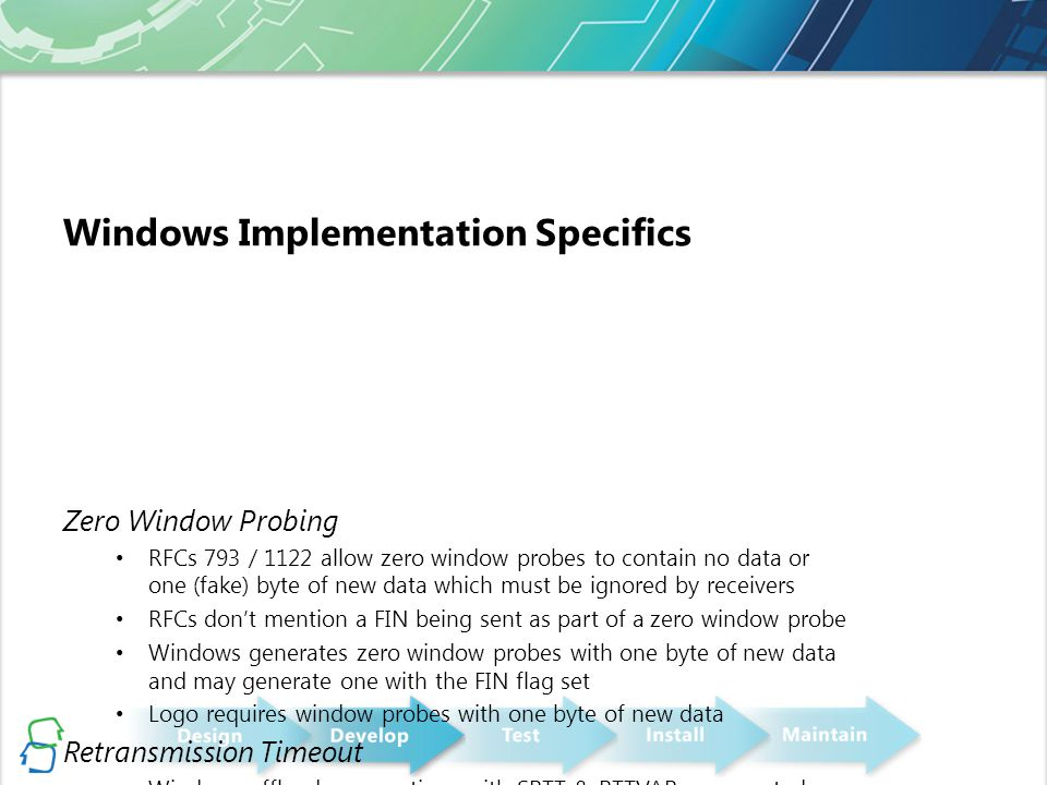 Windows Implementation Specifics Zero Window Probing RFCs 793 / 1122 allow zero window probes to contain no data or one (fake) byte of new data which must be ignored by receivers RFCs don't mention a FIN being sent as part of a zero window probe Windows generates zero window probes with one byte of new data and may generate one with the FIN flag set Logo requires window probes with one byte of new data Retransmission Timeout Windows offloads connections with SRTT & RTTVAR represented as 8xSRTT RTTVAR sent as 4xRTTVAR Logo requires minimum value of 300ms for RTO Logo requires maximum of 30s for RTT sample