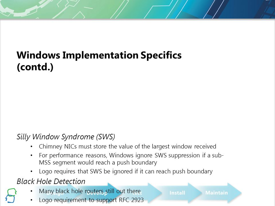 Windows Implementation Specifics (contd.) Silly Window Syndrome (SWS) Chimney NICs must store the value of the largest window received For performance reasons, Windows ignore SWS suppression if a sub- MSS segment would reach a push boundary Logo requires that SWS be ignored if it can reach push boundary Black Hole Detection Many black hole routers still out there Logo requirement to support RFC 2923 TCP ACK Frequency RFC 1122 suggests sending ACK for every 2 segments, with a sub 500ms timeout Windows allows the frequency to be configured, sending an ACK for every N packets, default N=2 Windows allows the timeout to be configured with 10ms granularity, default 200ms