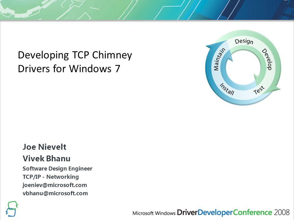 Developing TCP Chimney Drivers for Windows 7 Joe Nievelt Vivek Bhanu Software Design Engineer TCP/IP - Networking joeniev@microsoft.com vbhanu@microsoft.com