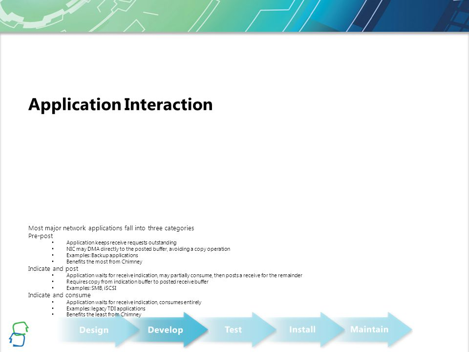 Application Interaction Most major network applications fall into three categories Pre-post Application keeps receive requests outstanding NIC may DMA directly to the posted buffer, avoiding a copy operation Examples: Backup applications Benefits the most from Chimney Indicate and post Application waits for receive indication, may partially consume, then posts a receive for the remainder Requires copy from indication buffer to posted receive buffer Examples: SMB, iSCSI Indicate and consume Application waits for receive indication, consumes entirely Examples: legacy TDI applications Benefits the least from Chimney