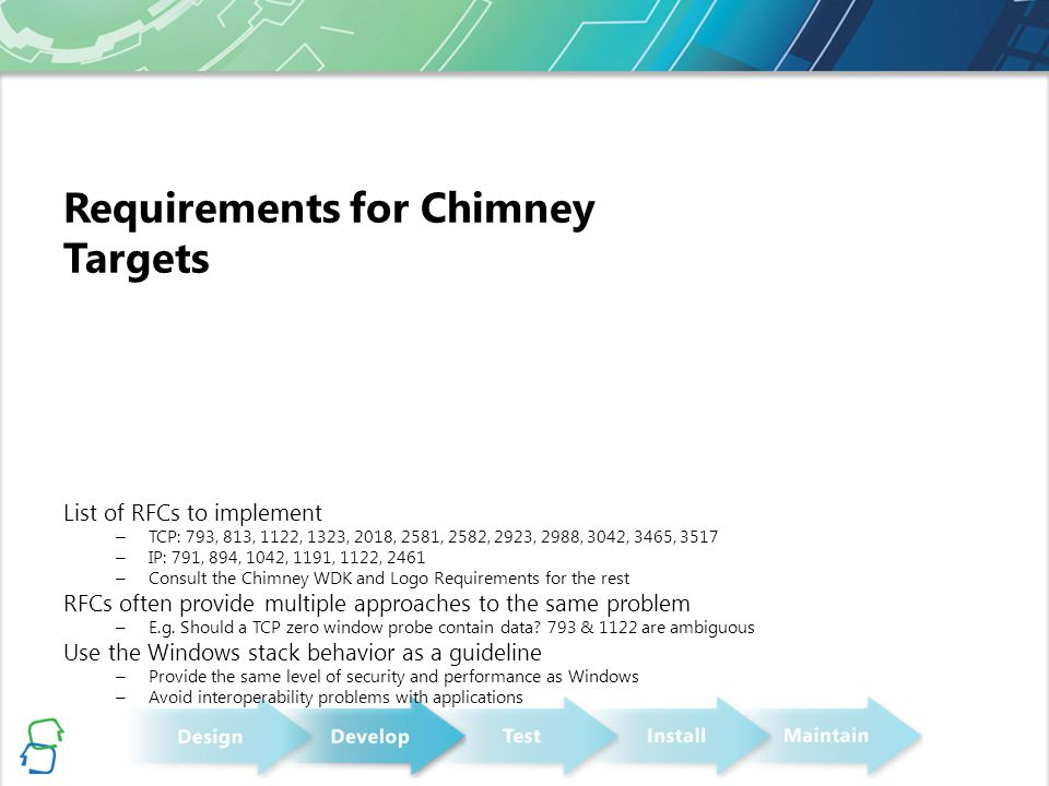 Chimney & Receive-Side Scaling (RSS) RSS distributes receive indications across processors Uses 4-tuple hash and indirection table to determine processor for an indication Prevents a single processor from becoming a bottleneck Processor load is not necessarily even across the system With Chimney, processing may still be bottlenecked on a single CPU Applications may process traffic in the receive context Applications that do their own load distribution incur context switching costs Chimney with RSS allows applications to scale