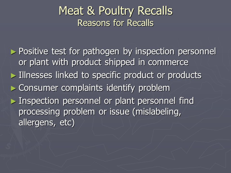 Meat & Poultry Recalls Reasons for Recalls ► Positive test for pathogen by inspection personnel or plant with product shipped in commerce ► Illnesses linked to specific product or products ► Consumer complaints identify problem ► Inspection personnel or plant personnel find processing problem or issue (mislabeling, allergens, etc)