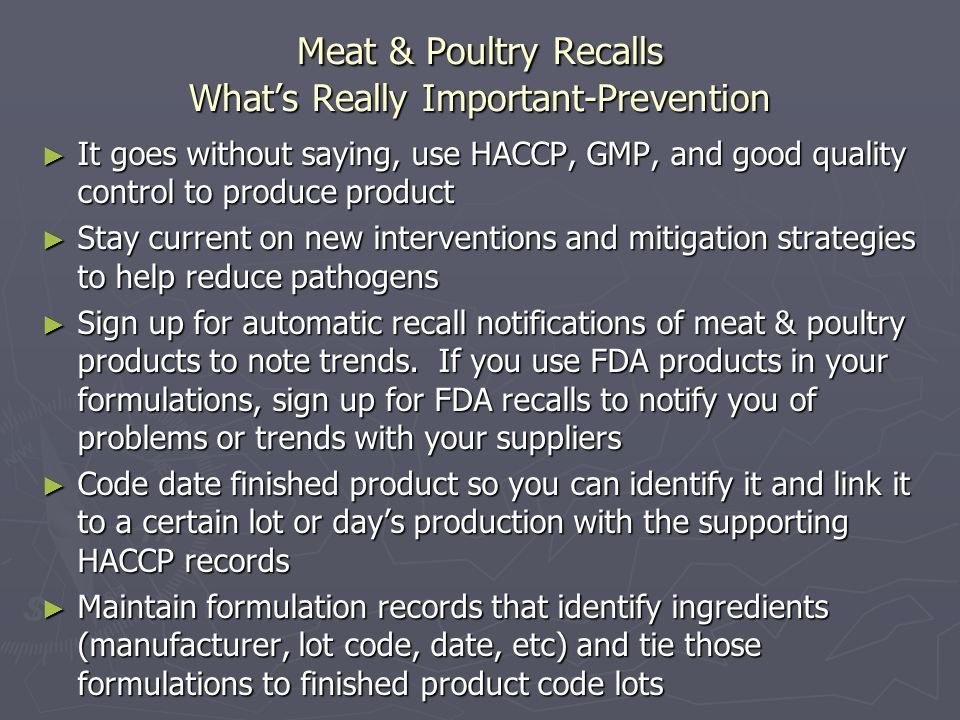 Meat & Poultry Recalls What's Really Important-Prevention ► It goes without saying, use HACCP, GMP, and good quality control to produce product ► Stay current on new interventions and mitigation strategies to help reduce pathogens ► Sign up for automatic recall notifications of meat & poultry products to note trends.