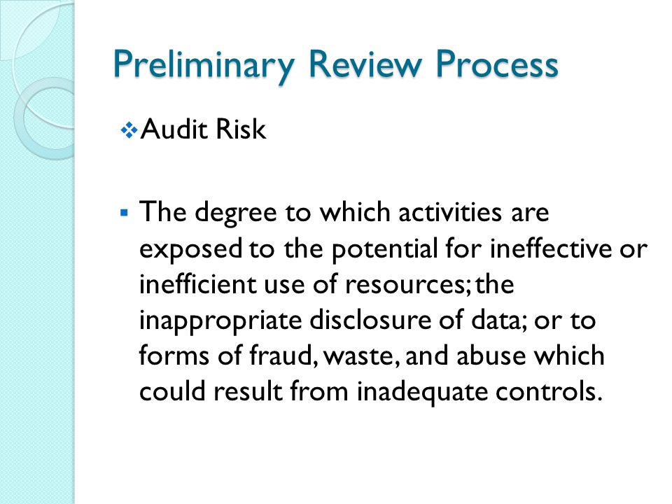 Preliminary Review Process  Audit Risk  The degree to which activities are exposed to the potential for ineffective or inefficient use of resources; the inappropriate disclosure of data; or to forms of fraud, waste, and abuse which could result from inadequate controls.