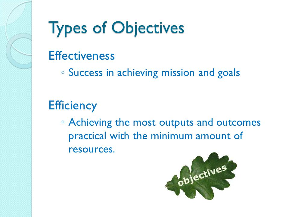 Types of Objectives Effectiveness ◦ Success in achieving mission and goals Efficiency ◦ Achieving the most outputs and outcomes practical with the minimum amount of resources.