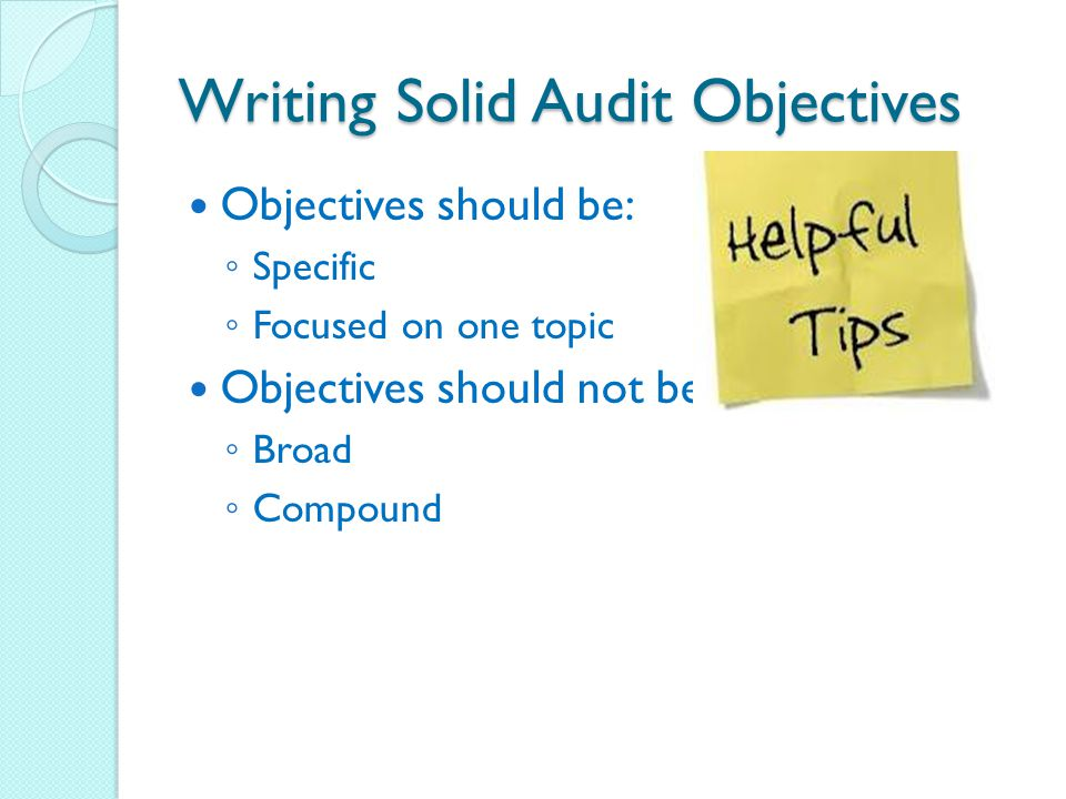 Writing Solid Audit Objectives Objectives should be: ◦ Specific ◦ Focused on one topic Objectives should not be: ◦ Broad ◦ Compound