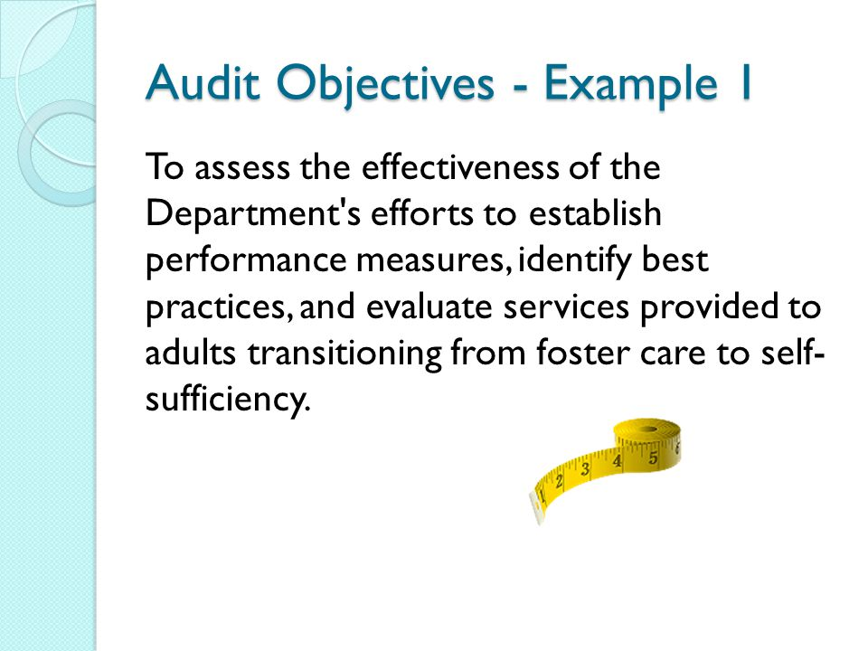 Audit Objectives - Example 1 To assess the effectiveness of the Department s efforts to establish performance measures, identify best practices, and evaluate services provided to adults transitioning from foster care to self- sufficiency.