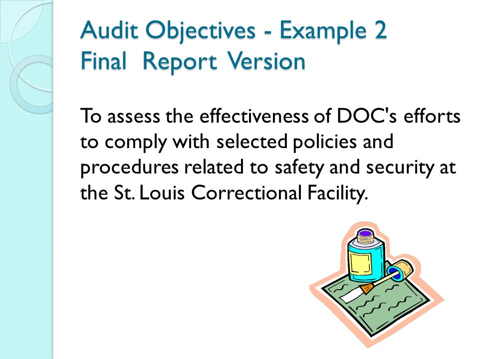 Audit Objectives - Example 2 Final Report Version To assess the effectiveness of DOC s efforts to comply with selected policies and procedures related to safety and security at the St.