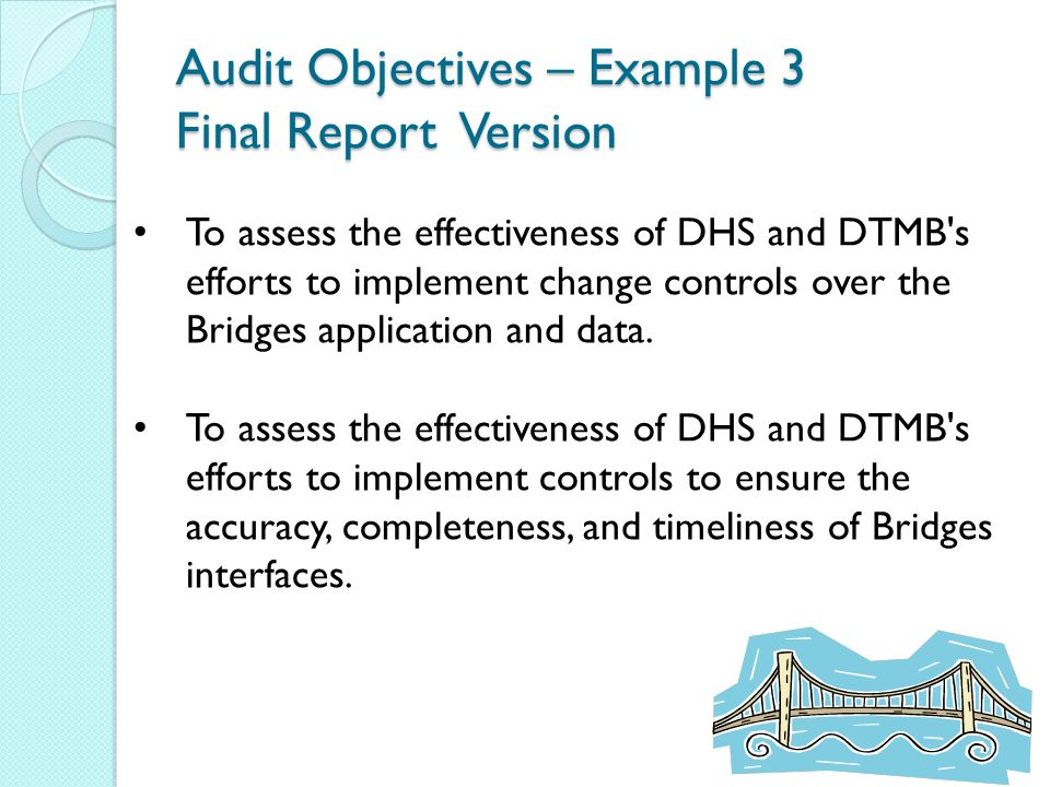 Audit Objectives – Example 3 Final Report Version To assess the effectiveness of DHS and DTMB s efforts to implement change controls over the Bridges application and data.