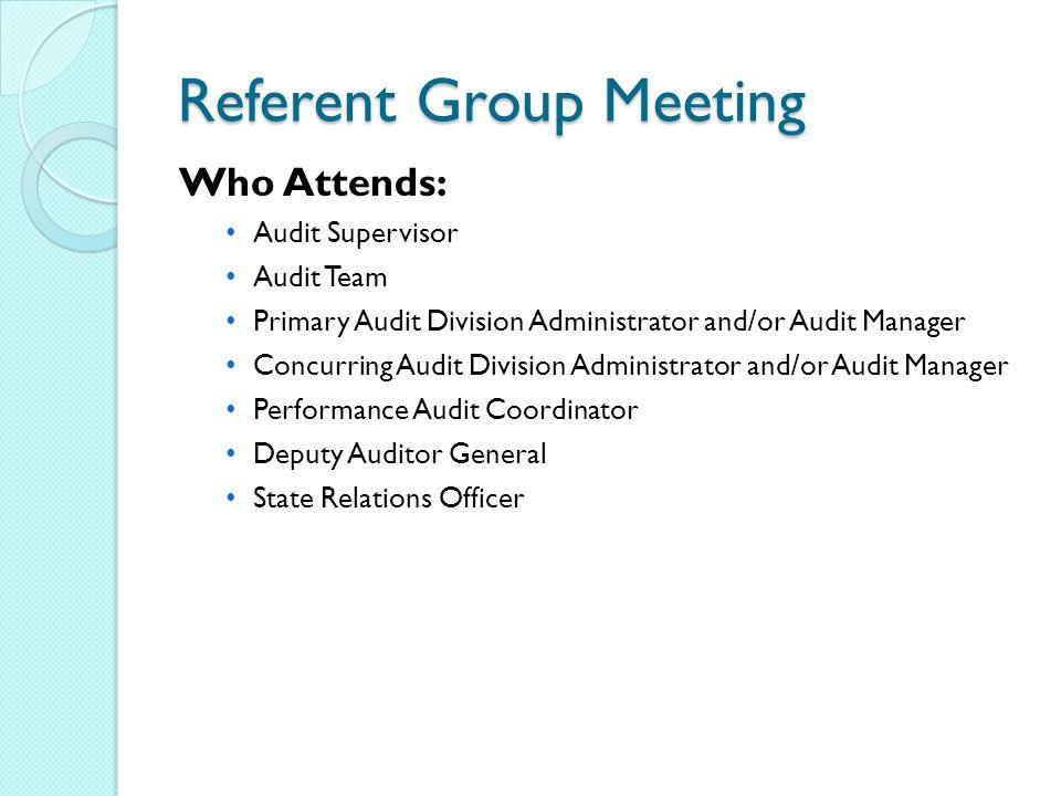 Referent Group Meeting Who Attends: Audit Supervisor Audit Team Primary Audit Division Administrator and/or Audit Manager Concurring Audit Division Administrator and/or Audit Manager Performance Audit Coordinator Deputy Auditor General State Relations Officer