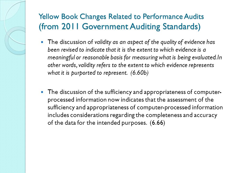 Yellow Book Changes Related to Performance Audits (from 2011 Government Auditing Standards) The discussion of validity as an aspect of the quality of evidence has been revised to indicate that it is the extent to which evidence is a meaningful or reasonable basis for measuring what is being evaluated.