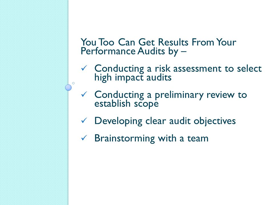 You Too Can Get Results From Your Performance Audits by – Conducting a risk assessment to select high impact audits Conducting a preliminary review to establish scope Developing clear audit objectives Brainstorming with a team