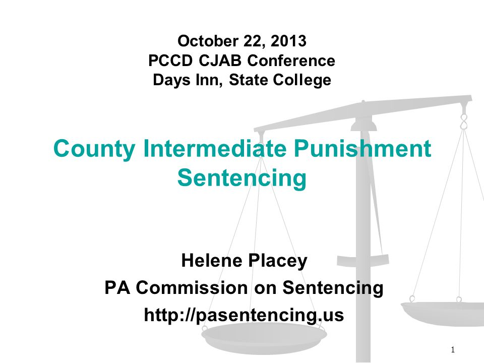 Helene Placey PA Commission on Sentencing http://pasentencing.us County Intermediate Punishment Sentencing 1 October 22, 2013 PCCD CJAB Conference Days Inn, State College