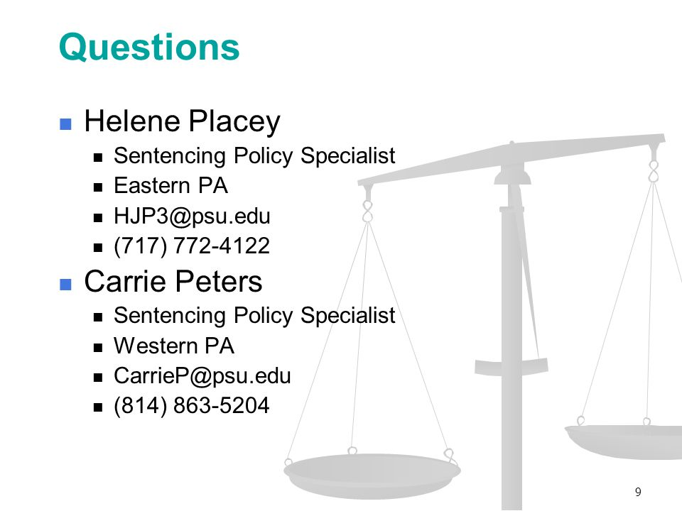 Questions Helene Placey Sentencing Policy Specialist Eastern PA HJP3@psu.edu (717) 772-4122 Carrie Peters Sentencing Policy Specialist Western PA CarrieP@psu.edu (814) 863-5204 9