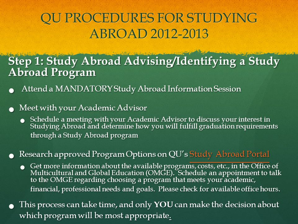 Step 1: Study Abroad Advising/Identifying a Study Abroad Program Attend a MANDATORY Study Abroad Information Session Attend a MANDATORY Study Abroad Information Session Meet with your Academic Advisor Meet with your Academic Advisor Schedule a meeting with your Academic Advisor to discuss your interest in Studying Abroad and determine how you will fulfill graduation requirements through a Study Abroad program Schedule a meeting with your Academic Advisor to discuss your interest in Studying Abroad and determine how you will fulfill graduation requirements through a Study Abroad program Research approved Program Options on QU's Study Abroad Portal Research approved Program Options on QU's Study Abroad Portal Study Abroad Portal Study Abroad Portal Get more information about the available programs, costs, etc., in the Office of Multicultural and Global Education (OMGE).
