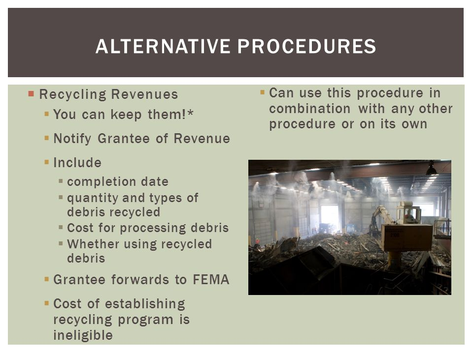  Recycling Revenues cont'd  * Must be used for authorized purpose  Cost Share  Disaster Planning  Activities that reduce future risk  Improve future debris ops or planning  If revenues are not used for an authorized purpose, grant will be reduced by amount of revenue ALTERNATIVE PROCEDURES