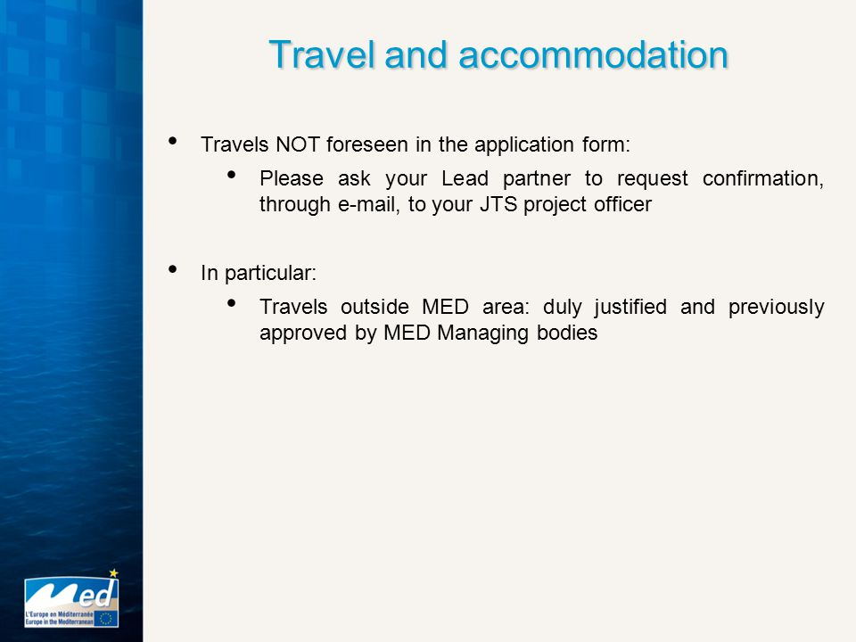 Travels NOT foreseen in the application form: Please ask your Lead partner to request confirmation, through e-mail, to your JTS project officer In particular: Travels outside MED area: duly justified and previously approved by MED Managing bodies Travel and accommodation