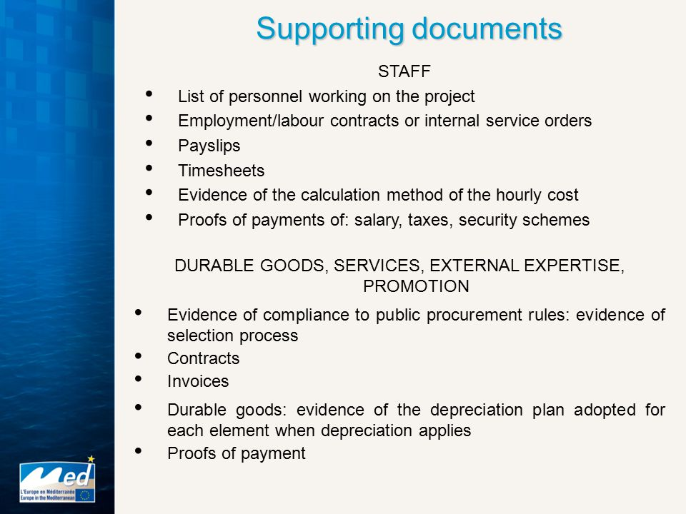 Supporting documents DURABLE GOODS, SERVICES, EXTERNAL EXPERTISE, PROMOTION Evidence of compliance to public procurement rules: evidence of selection process Contracts Invoices Durable goods: evidence of the depreciation plan adopted for each element when depreciation applies Proofs of payment STAFF List of personnel working on the project Employment/labour contracts or internal service orders Payslips Timesheets Evidence of the calculation method of the hourly cost Proofs of payments of: salary, taxes, security schemes
