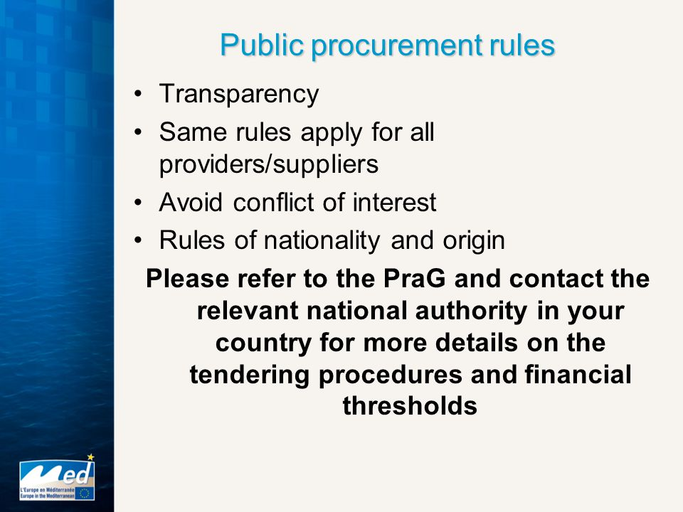 Public procurement rules Transparency Same rules apply for all providers/suppliers Avoid conflict of interest Rules of nationality and origin Please refer to the PraG and contact the relevant national authority in your country for more details on the tendering procedures and financial thresholds