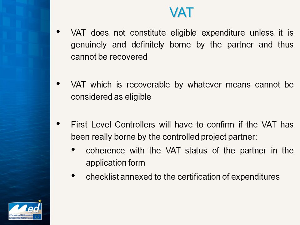 VAT does not constitute eligible expenditure unless it is genuinely and definitely borne by the partner and thus cannot be recovered VAT which is recoverable by whatever means cannot be considered as eligible First Level Controllers will have to confirm if the VAT has been really borne by the controlled project partner: coherence with the VAT status of the partner in the application form checklist annexed to the certification of expenditures VAT
