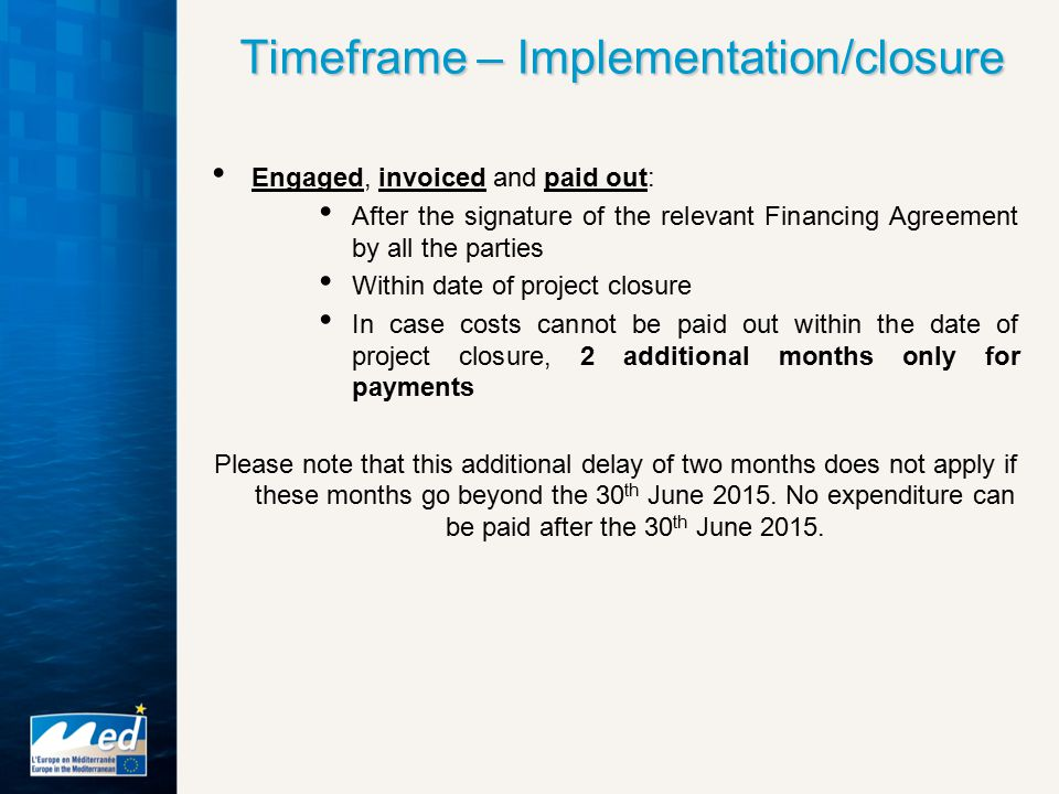 Timeframe – Implementation/closure Engaged, invoiced and paid out: After the signature of the relevant Financing Agreement by all the parties Within date of project closure In case costs cannot be paid out within the date of project closure, 2 additional months only for payments Please note that this additional delay of two months does not apply if these months go beyond the 30 th June 2015.