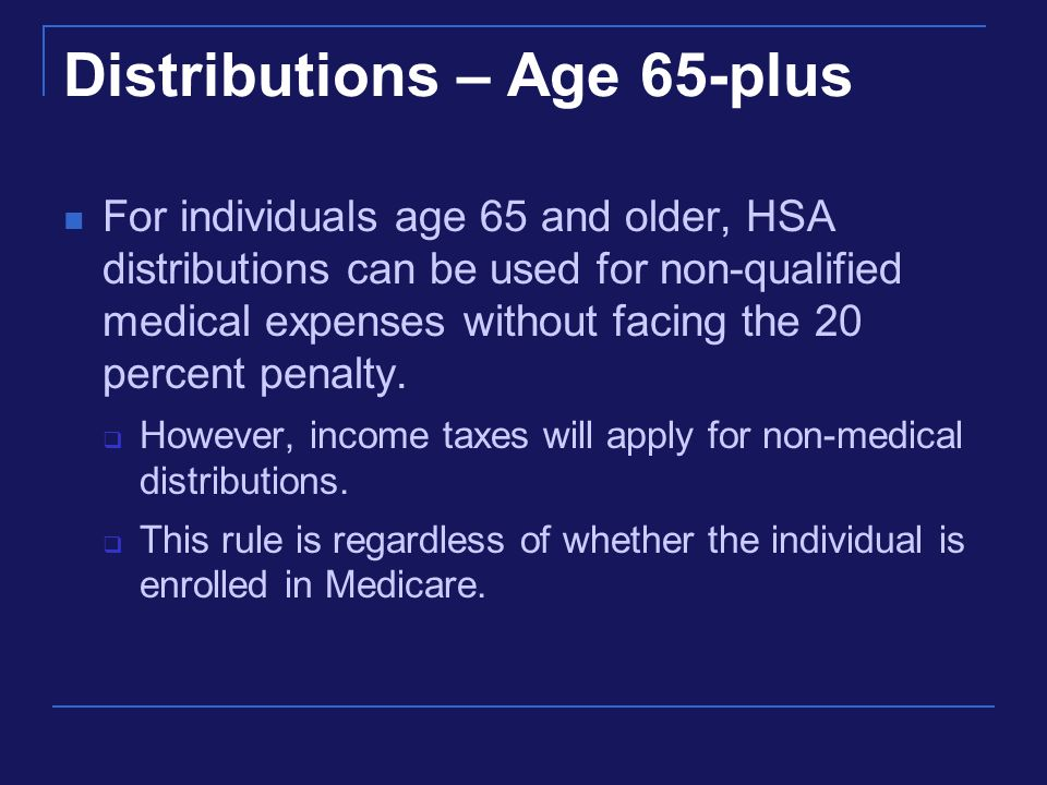 Distributions – Age 65-plus For individuals age 65 and older, HSA distributions can be used for non-qualified medical expenses without facing the 20 percent penalty.