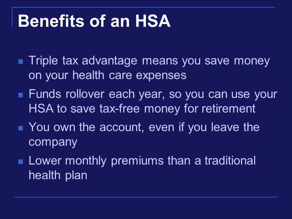 Benefits of an HSA Triple tax advantage means you save money on your health care expenses Funds rollover each year, so you can use your HSA to save tax-free money for retirement You own the account, even if you leave the company Lower monthly premiums than a traditional health plan