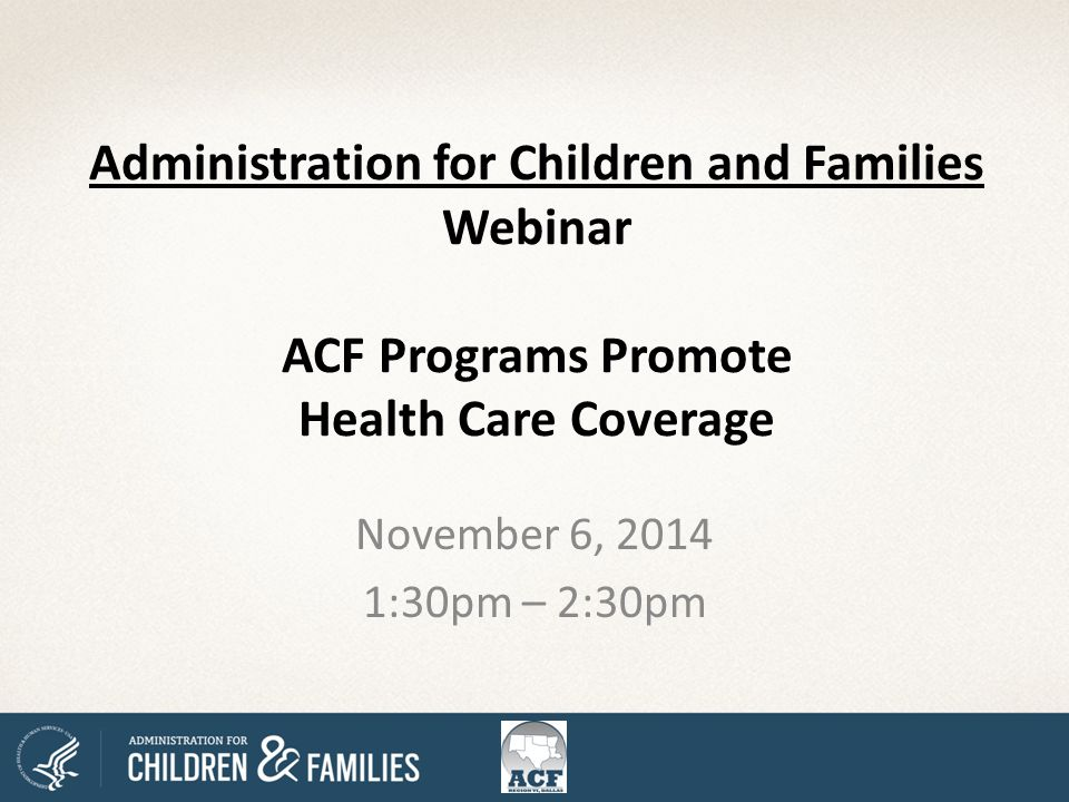 Administration for Children and Families Webinar ACF Programs Promote Health Care Coverage November 6, 2014 1:30pm – 2:30pm
