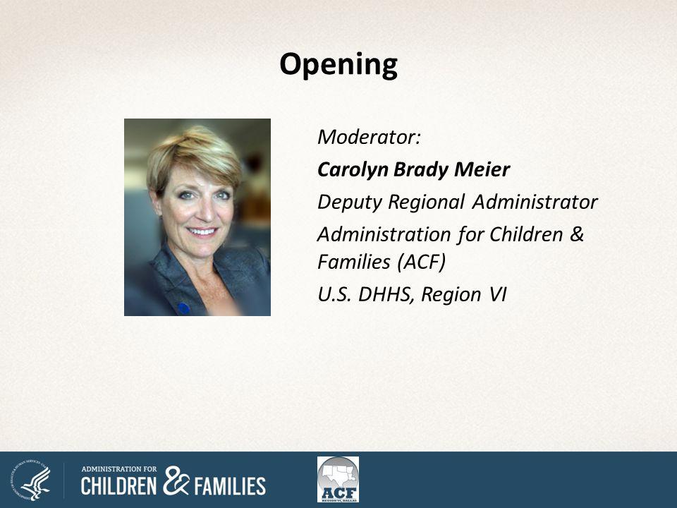 Moderator: Carolyn Brady Meier Deputy Regional Administrator Administration for Children & Families (ACF) U.S.