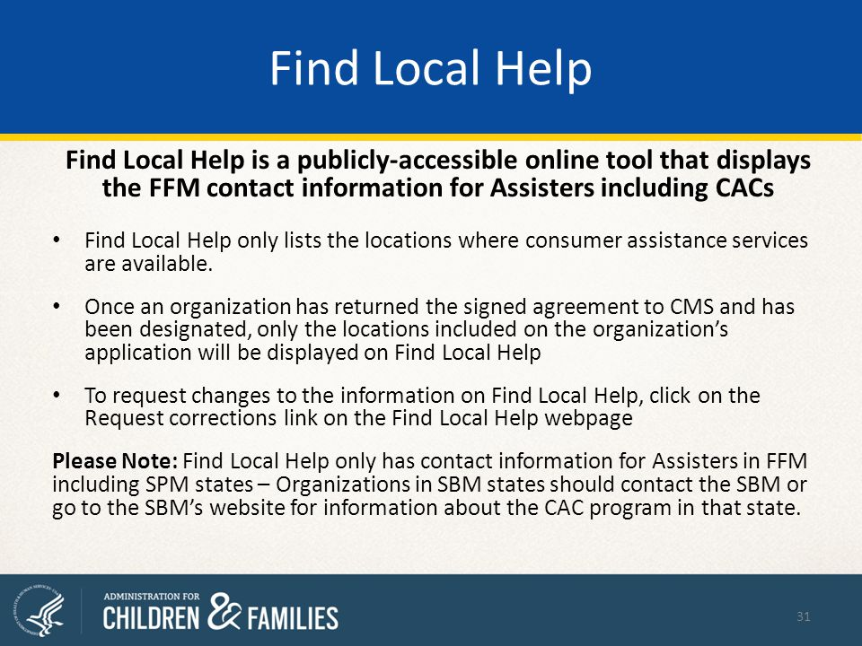 Find Local Help Find Local Help is a publicly-accessible online tool that displays the FFM contact information for Assisters including CACs Find Local Help only lists the locations where consumer assistance services are available.