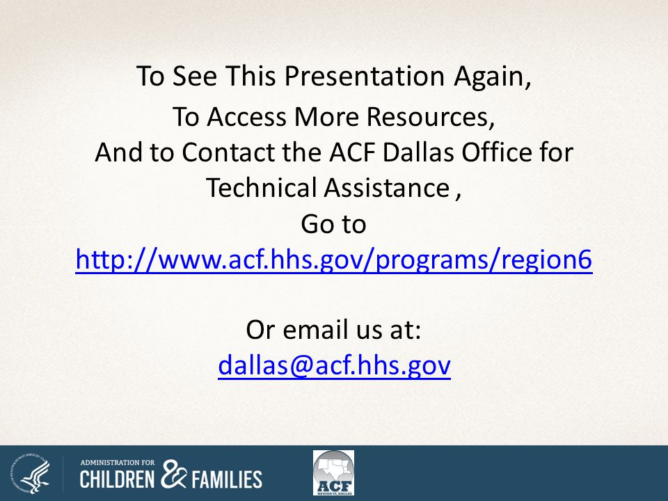 To See This Presentation Again, To Access More Resources, And to Contact the ACF Dallas Office for Technical Assistance, Go to http://www.acf.hhs.gov/programs/region6 http://www.acf.hhs.gov/programs/region6 Or email us at: dallas@acf.hhs.gov dallas@acf.hhs.gov