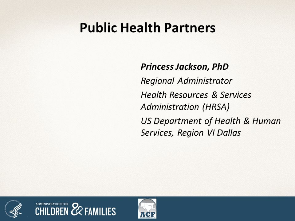 Public Health Partners Princess Jackson, PhD Regional Administrator Health Resources & Services Administration (HRSA) US Department of Health & Human Services, Region VI Dallas