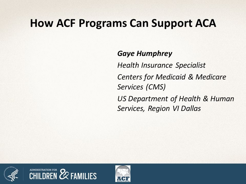 How ACF Programs Can Support ACA Gaye Humphrey Health Insurance Specialist Centers for Medicaid & Medicare Services (CMS) US Department of Health & Human Services, Region VI Dallas