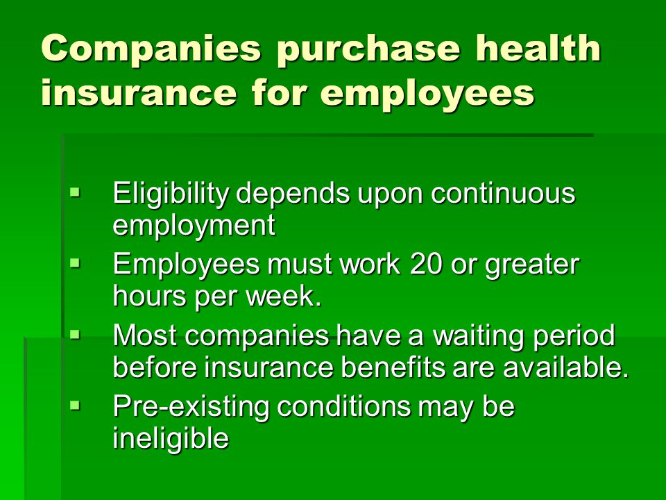 Companies purchase health insurance for employees  Eligibility depends upon continuous employment  Employees must work 20 or greater hours per week.