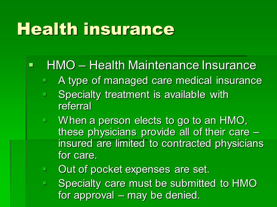 Health insurance  HMO – Health Maintenance Insurance  A type of managed care medical insurance  Specialty treatment is available with referral  When a person elects to go to an HMO, these physicians provide all of their care – insured are limited to contracted physicians for care.