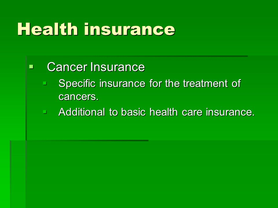 Health insurance  Cancer Insurance  Specific insurance for the treatment of cancers.