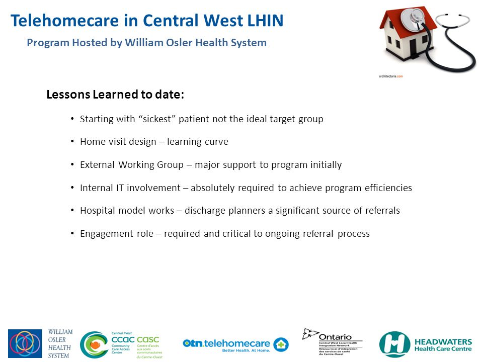 Telehomecare in Central West LHIN 4 Program Hosted by William Osler Health System TOTAL NUMBER OF REFERRALS: 153 TOTAL NUMBER OF ENROLLMENTS: 84 (55%) TOTAL NUMBER PENDING: 25 (waiting for connection with patient or MD) TOTAL NUMBER OF DISCHARGES: 14 (4 expired, 4 admitted to acute care, 4 admitted to nursing home, 1 too sick to continue, 1 didn't like program) INELIGIBLE or DECLINED REFERRALS: 44 (29%) Died during referral: 19 No interest: 17 No phone/line: 4 Too sick/palliative: 4 Major referrers: Wise Elephant FHT; Headwaters Heath Care Centre, Osler Discharge Planners Pending referrals expected: DAFHT; Rexdale CHC, CCAC