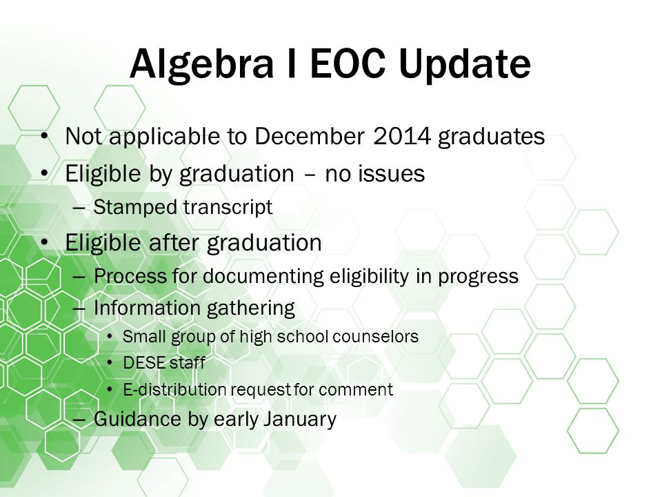 Algebra I EOC Update Not applicable to December 2014 graduates Eligible by graduation – no issues – Stamped transcript Eligible after graduation – Process for documenting eligibility in progress – Information gathering Small group of high school counselors DESE staff E-distribution request for comment – Guidance by early January