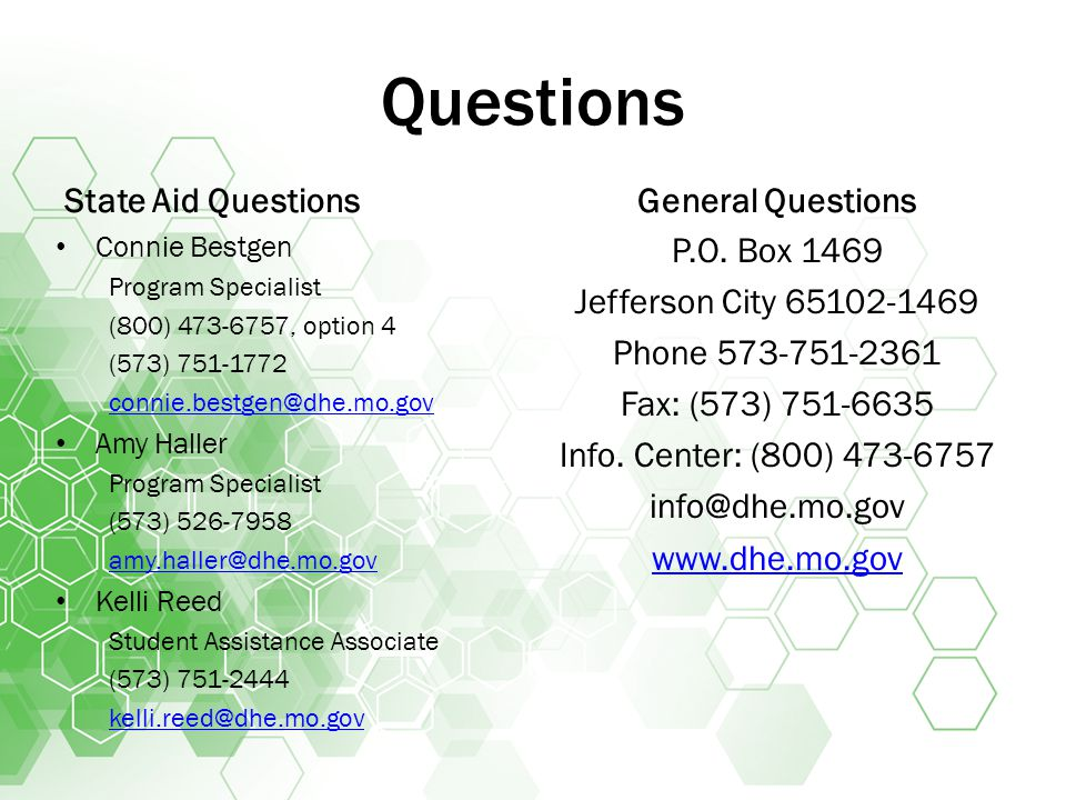 Questions State Aid Questions Connie Bestgen Program Specialist (800) 473-6757, option 4 (573) 751-1772 connie.bestgen@dhe.mo.gov Amy Haller Program Specialist (573) 526-7958 amy.haller@dhe.mo.gov Kelli Reed Student Assistance Associate (573) 751-2444 kelli.reed@dhe.mo.gov General Questions P.O.