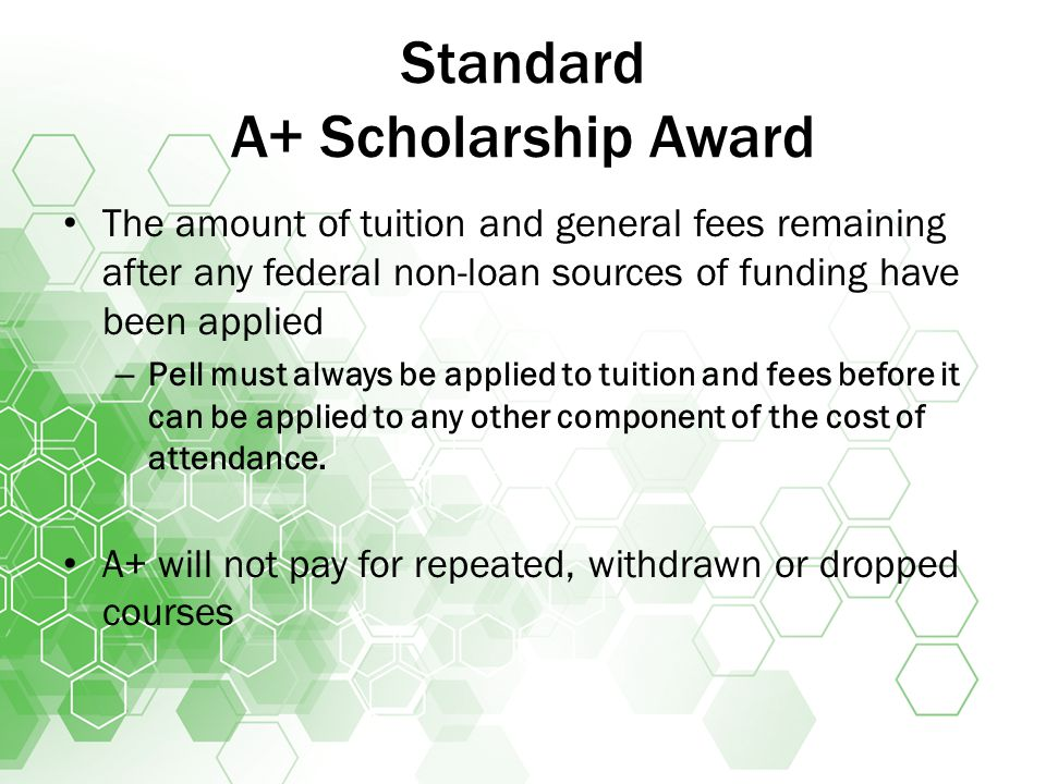 Standard A+ Scholarship Award The amount of tuition and general fees remaining after any federal non-loan sources of funding have been applied – Pell must always be applied to tuition and fees before it can be applied to any other component of the cost of attendance.
