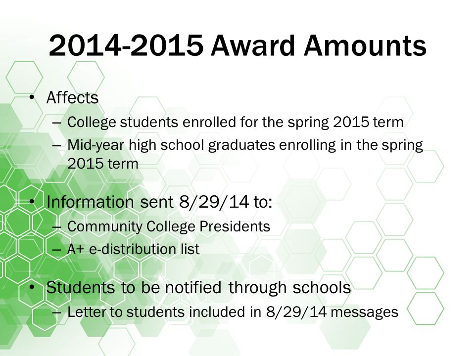 2014-2015 Award Amounts Affects – College students enrolled for the spring 2015 term – Mid-year high school graduates enrolling in the spring 2015 term Information sent 8/29/14 to: – Community College Presidents – A+ e-distribution list Students to be notified through schools – Letter to students included in 8/29/14 messages