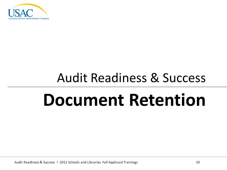 Audit Readiness & Success I 2012 Schools and Libraries Fall Applicant Trainings10 Audit Readiness & Success Document Retention
